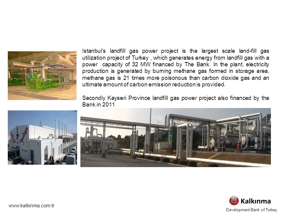 www.kalkinma.com.tr Istanbul's landfill gas power project is the largest scale land-fill gas utilization project of Turkey, which generates energy from landfill gas with a power capacity of 32 MW financed by The Bank.