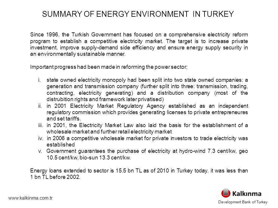 www.kalkinma.com.tr SUMMARY OF ENERGY ENVIRONMENT IN TURKEY Since 1996, the Turkish Government has focused on a comprehensive electricity reform program to establish a competitive electricity market.