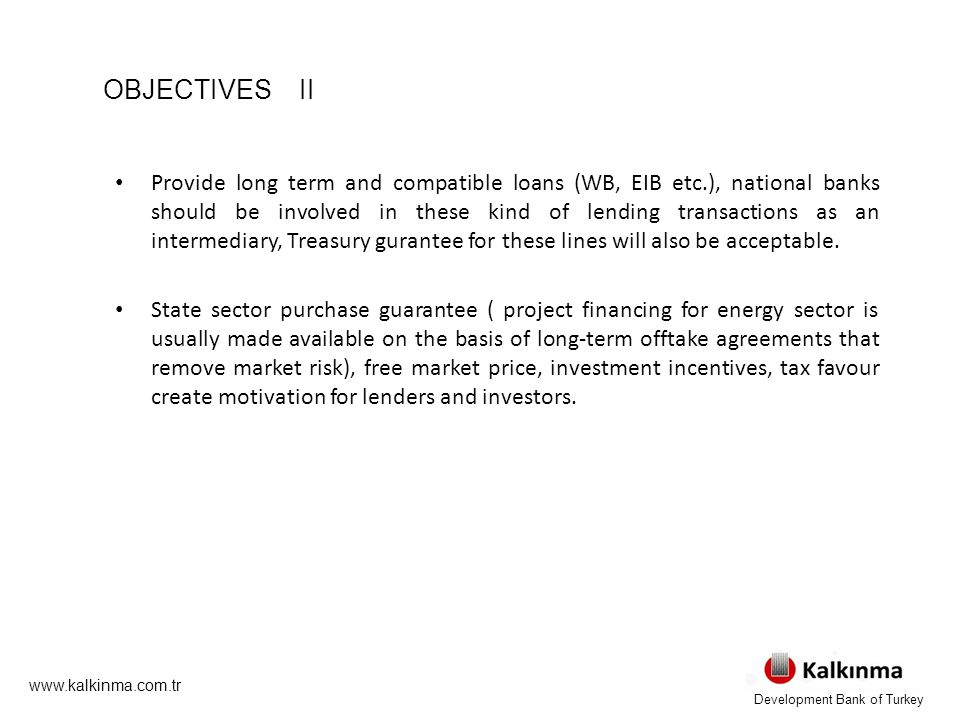 OBJECTIVES II Provide long term and compatible loans (WB, EIB etc.), national banks should be involved in these kind of lending transactions as an intermediary, Treasury gurantee for these lines will also be acceptable.