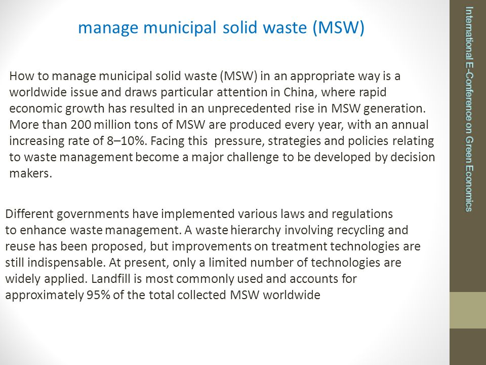 manage municipal solid waste (MSW) How to manage municipal solid waste (MSW) in an appropriate way is a worldwide issue and draws particular attention in China, where rapid economic growth has resulted in an unprecedented rise in MSW generation.