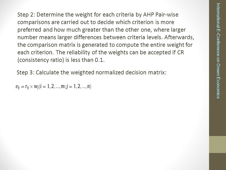 Step 2: Determine the weight for each criteria by AHP Pair-wise comparisons are carried out to decide which criterion is more preferred and how much greater than the other one, where larger number means larger differences between criteria levels.