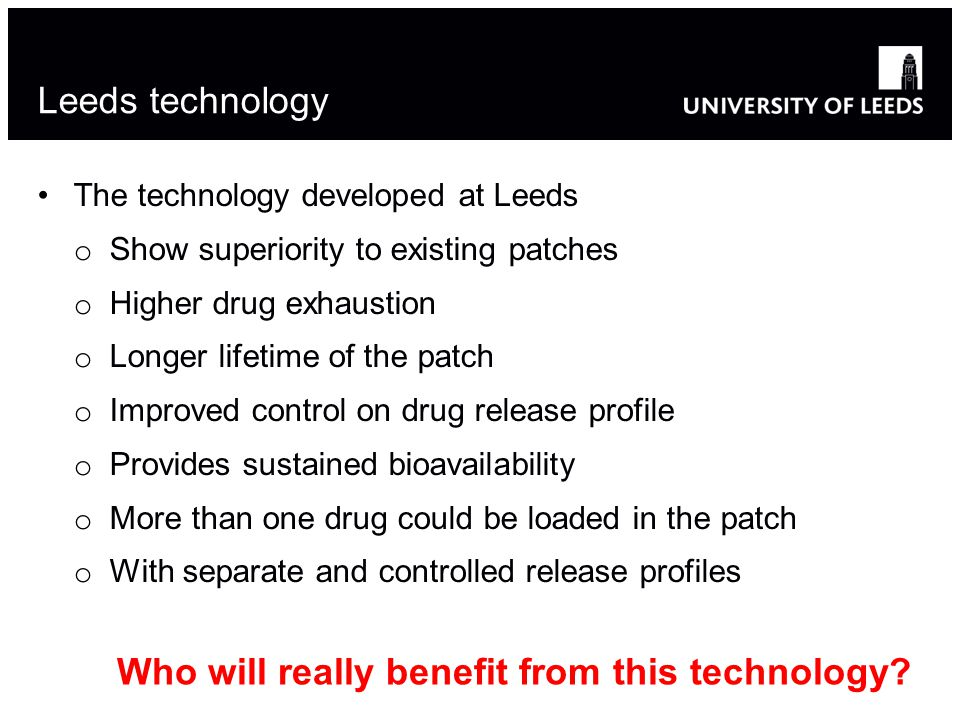 Leeds technology The technology developed at Leeds o Show superiority to existing patches o Higher drug exhaustion o Longer lifetime of the patch o Improved control on drug release profile o Provides sustained bioavailability o More than one drug could be loaded in the patch o With separate and controlled release profiles Who will really benefit from this technology