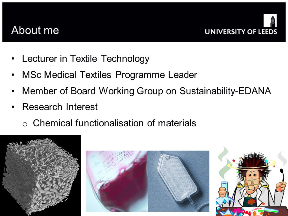 About me Lecturer in Textile Technology MSc Medical Textiles Programme Leader Member of Board Working Group on Sustainability-EDANA Research Interest o Chemical functionalisation of materials