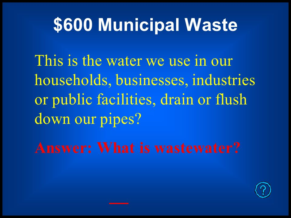 $600 Municipal Waste This is the water we use in our households, businesses, industries or public facilities, drain or flush down our pipes.