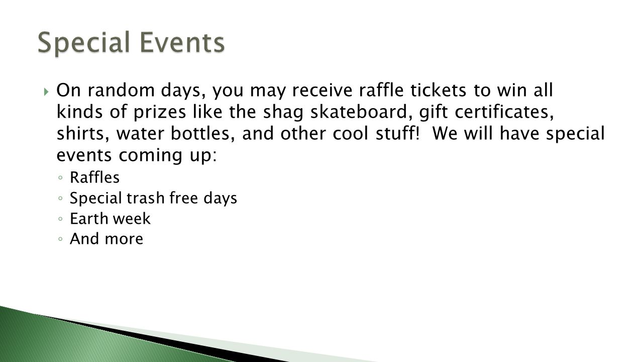  On random days, you may receive raffle tickets to win all kinds of prizes like the shag skateboard, gift certificates, shirts, water bottles, and other cool stuff.