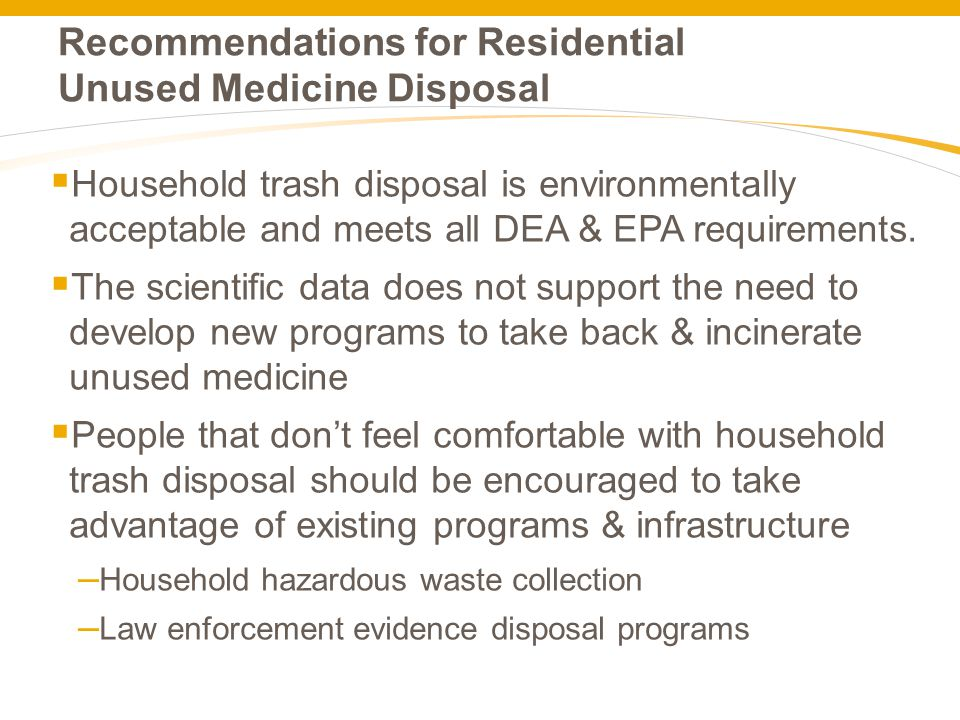 Recommendations for Residential Unused Medicine Disposal  Household trash disposal is environmentally acceptable and meets all DEA & EPA requirements.
