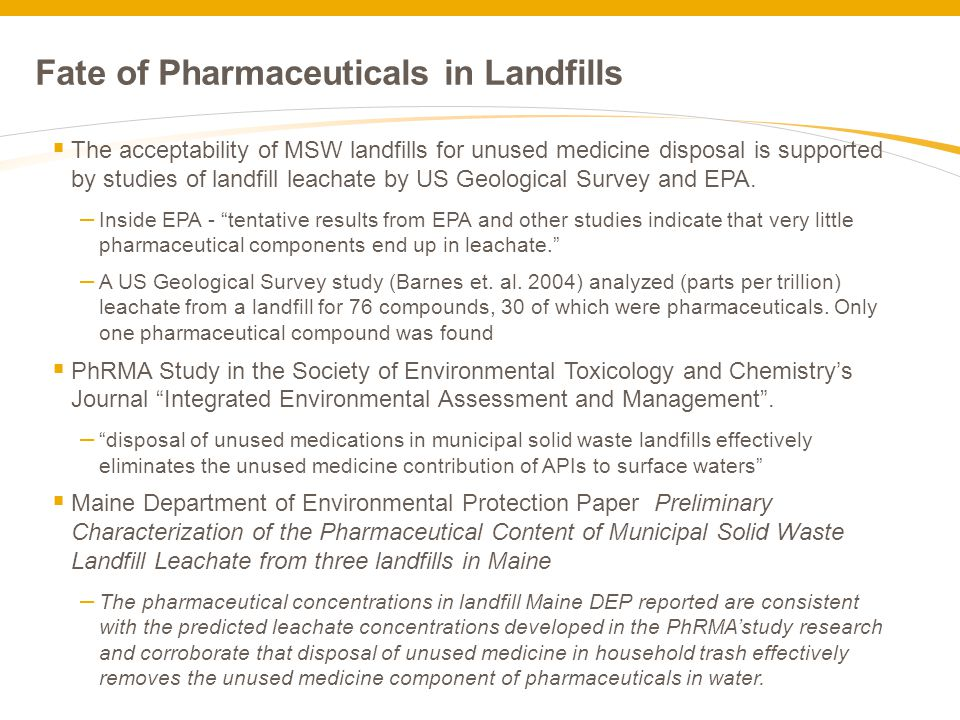 Fate of Pharmaceuticals in Landfills  The acceptability of MSW landfills for unused medicine disposal is supported by studies of landfill leachate by US Geological Survey and EPA.