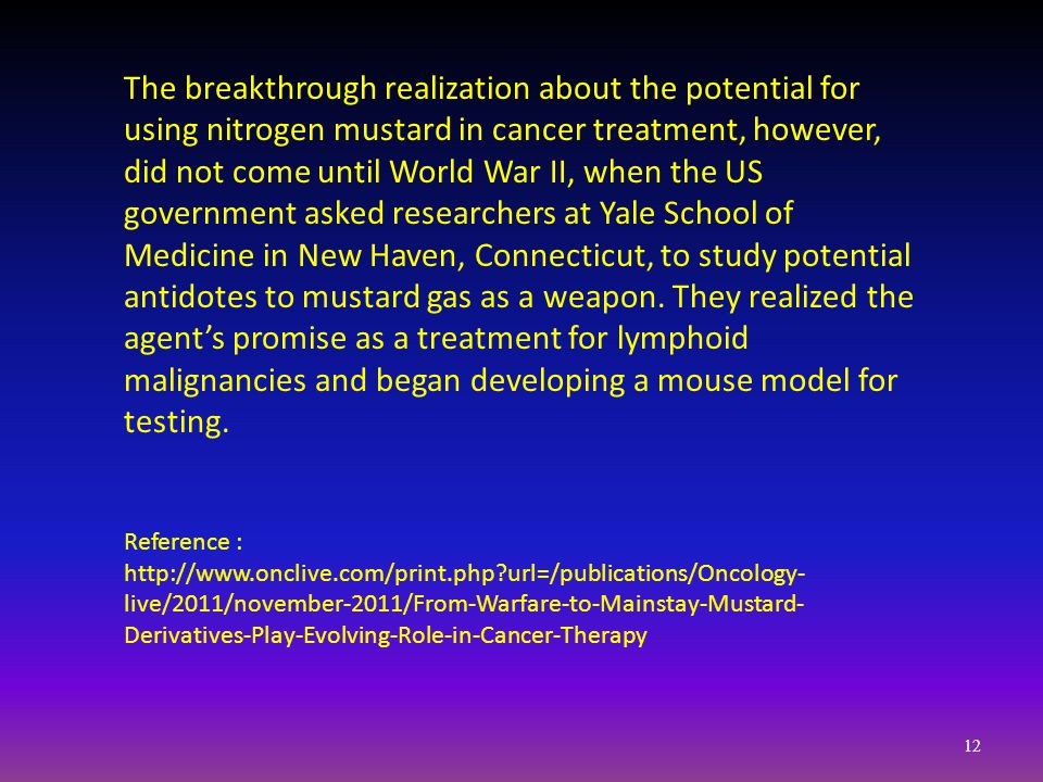 The breakthrough realization about the potential for using nitrogen mustard in cancer treatment, however, did not come until World War II, when the US government asked researchers at Yale School of Medicine in New Haven, Connecticut, to study potential antidotes to mustard gas as a weapon.