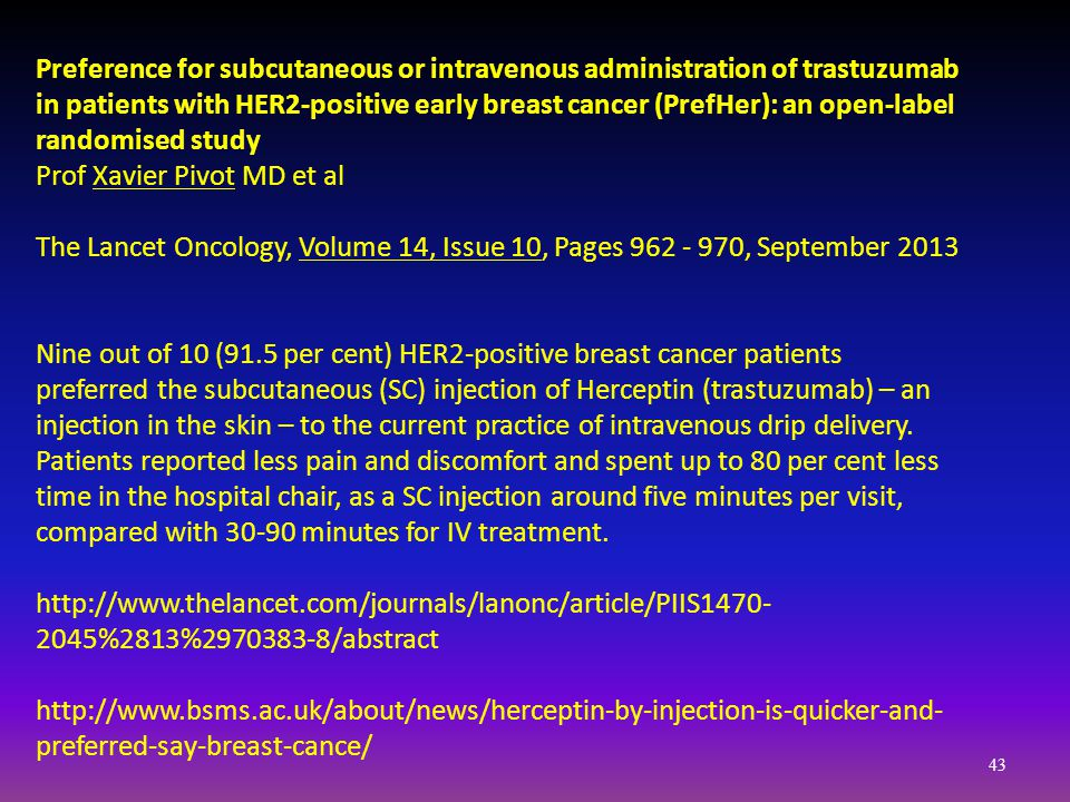 Preference for subcutaneous or intravenous administration of trastuzumab in patients with HER2-positive early breast cancer (PrefHer): an open-label randomised study Prof Xavier Pivot MD et al The Lancet Oncology, Volume 14, Issue 10, Pages 962 - 970, September 2013 Nine out of 10 (91.5 per cent) HER2-positive breast cancer patients preferred the subcutaneous (SC) injection of Herceptin (trastuzumab) – an injection in the skin – to the current practice of intravenous drip delivery.