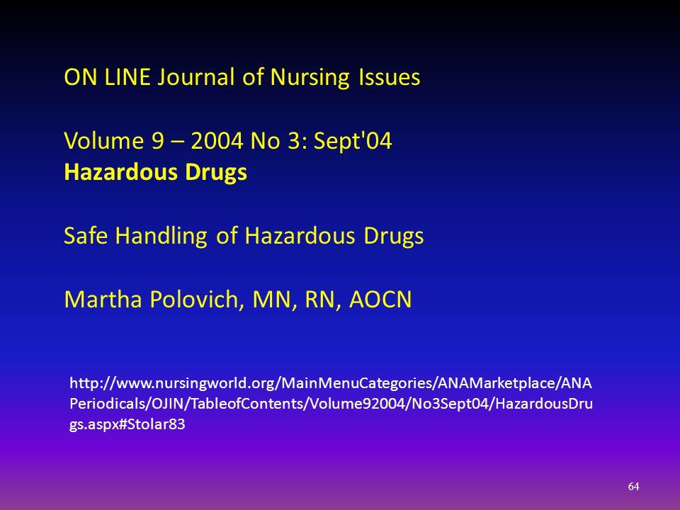 http://www.nursingworld.org/MainMenuCategories/ANAMarketplace/ANA Periodicals/OJIN/TableofContents/Volume92004/No3Sept04/HazardousDru gs.aspx#Stolar83 ON LINE Journal of Nursing Issues Volume 9 – 2004 No 3: Sept 04 Hazardous Drugs Safe Handling of Hazardous Drugs Martha Polovich, MN, RN, AOCN 64