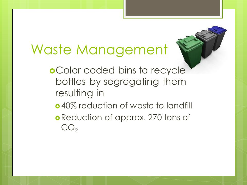 Waste Management  Color coded bins to recycle bottles by segregating them resulting in  40% reduction of waste to landfill  Reduction of approx. 27