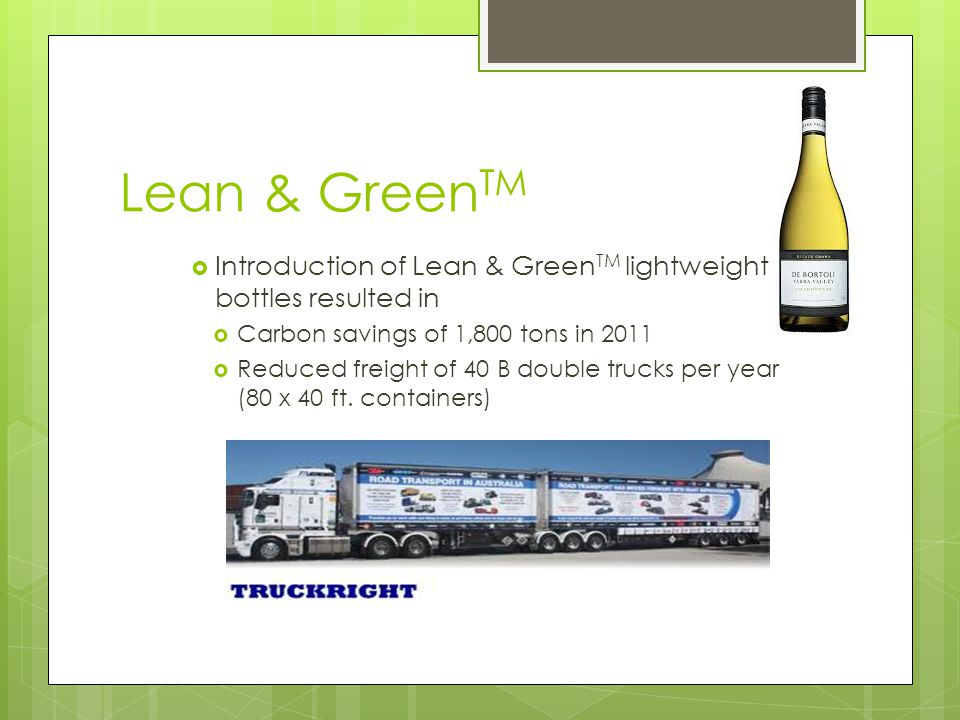 Lean & Green TM  Introduction of Lean & Green TM lightweight bottles resulted in  Carbon savings of 1,800 tons in 2011  Reduced freight of 40 B double trucks per year (80 x 40 ft.