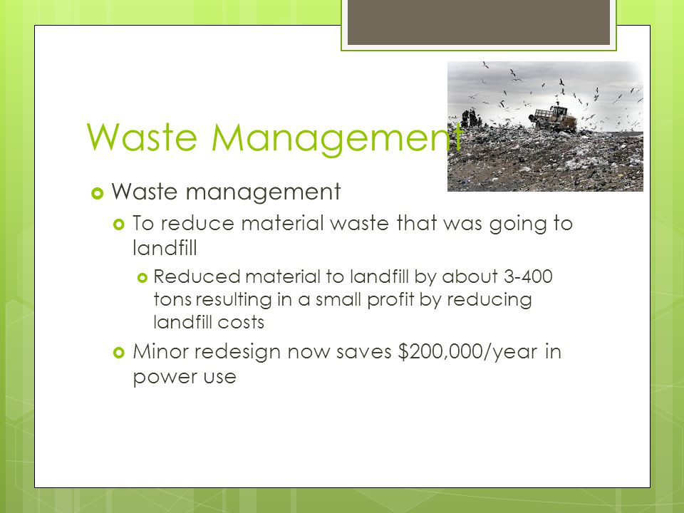 Waste Management  Waste management  To reduce material waste that was going to landfill  Reduced material to landfill by about 3-400 tons resulting