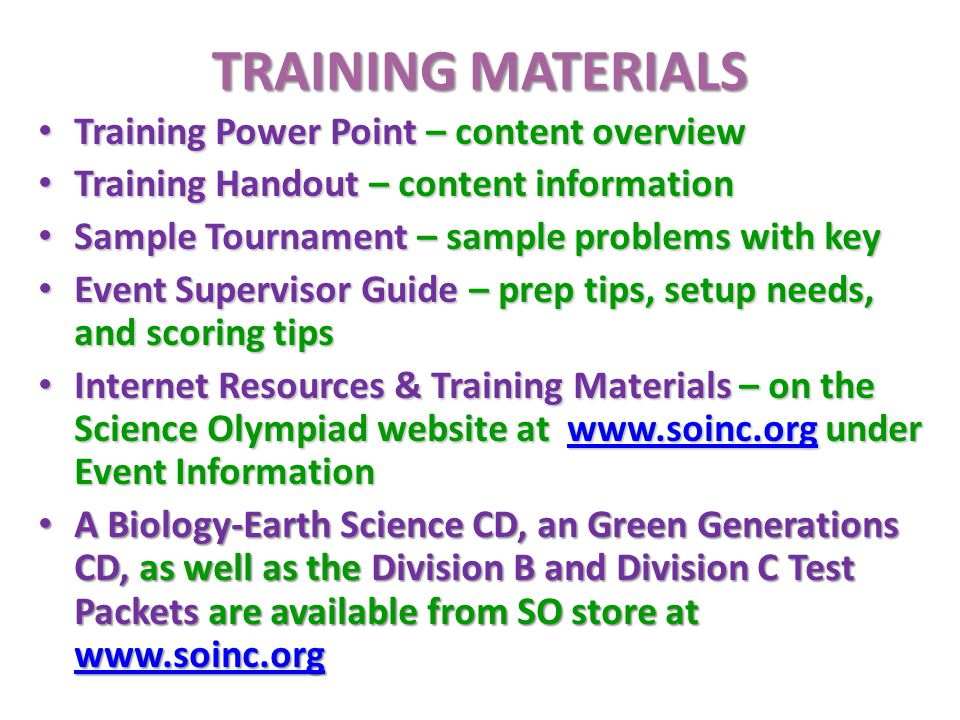 TRAINING MATERIALS Training Power Point – content overview Training Power Point – content overview Training Handout – content information Training Handout – content information Sample Tournament – sample problems with key Sample Tournament – sample problems with key Event Supervisor Guide – prep tips, setup needs, and scoring tips Event Supervisor Guide – prep tips, setup needs, and scoring tips Internet Resources & Training Materials – on the Science Olympiad website at www.soinc.org under Event Information Internet Resources & Training Materials – on the Science Olympiad website at www.soinc.org under Event Informationwww.soinc.org A Biology-Earth Science CD, an Green Generations CD, as well as the Division B and Division C Test Packetsare available from SO store at www.soinc.org A Biology-Earth Science CD, an Green Generations CD, as well as the Division B and Division C Test Packets are available from SO store at www.soinc.org www.soinc.org