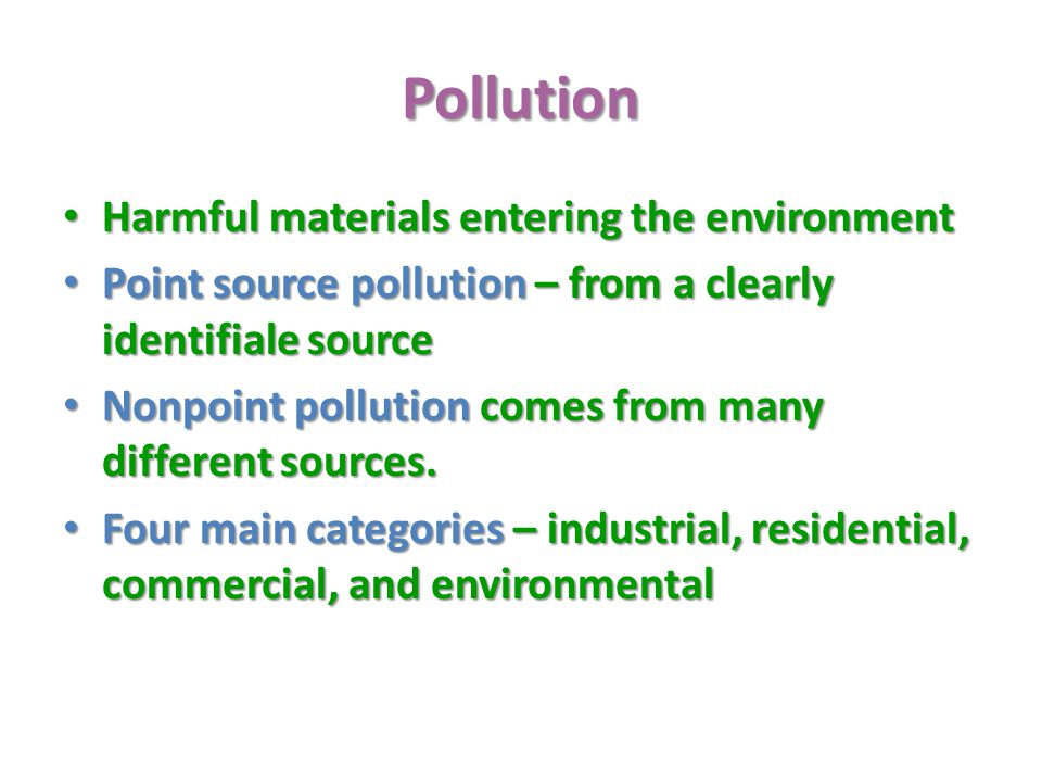 Pollution Harmful materials entering the environment Harmful materials entering the environment Point source pollution – from a clearly identifiale source Point source pollution – from a clearly identifiale source Nonpoint pollution comes from many different sources.