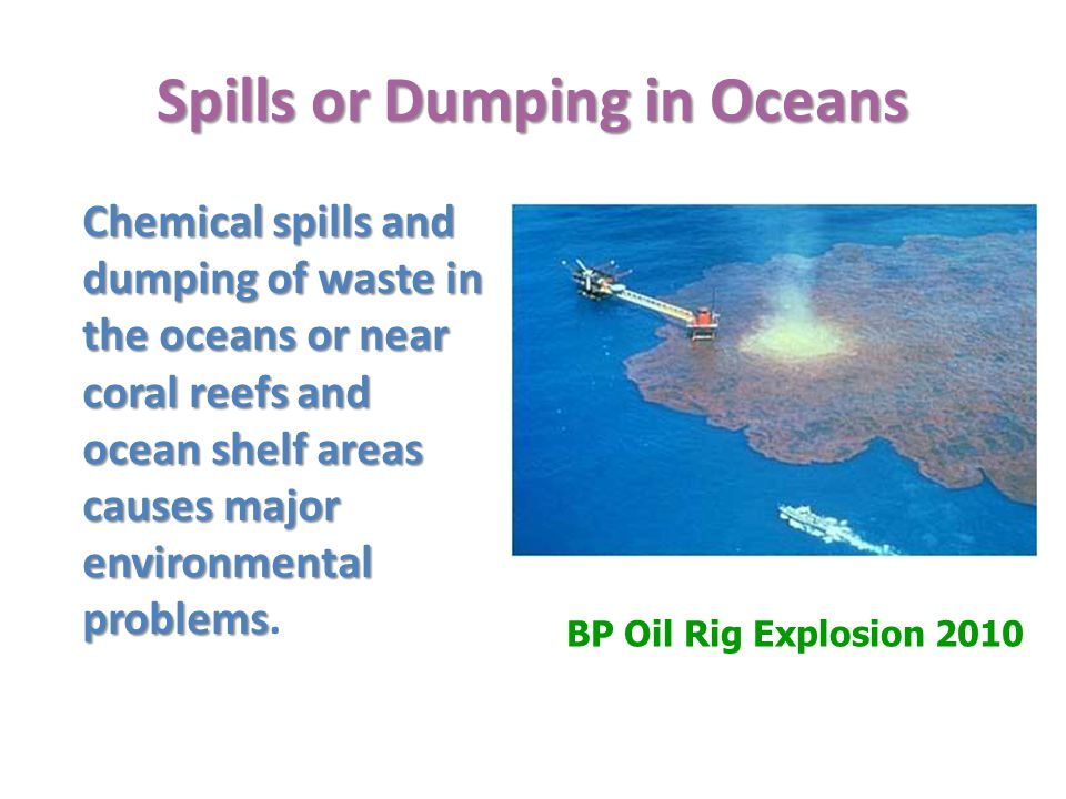 Spills or Dumping in Oceans Chemical spills and dumping of waste in the oceans or near coral reefs and ocean shelf areas causes major environmental problems Chemical spills and dumping of waste in the oceans or near coral reefs and ocean shelf areas causes major environmental problems.