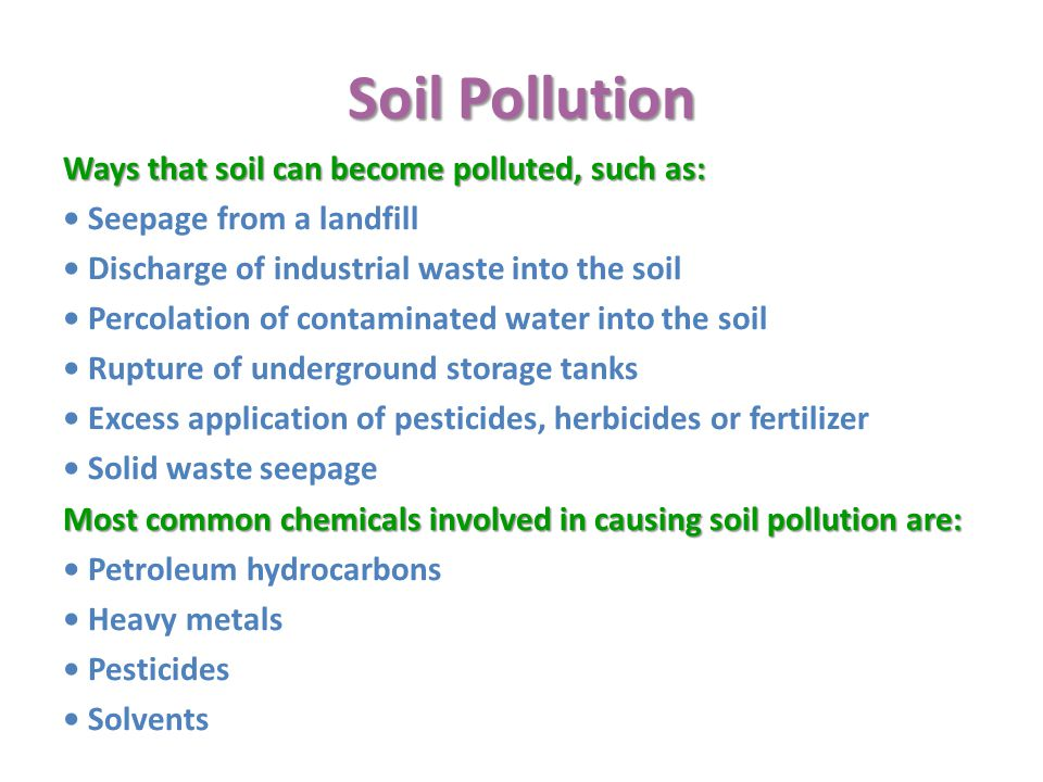 Soil Pollution Ways that soil can become polluted, such as: Seepage from a landfill Discharge of industrial waste into the soil Percolation of contaminated water into the soil Rupture of underground storage tanks Excess application of pesticides, herbicides or fertilizer Solid waste seepage Most common chemicals involved in causing soil pollution are: Petroleum hydrocarbons Heavy metals Pesticides Solvents