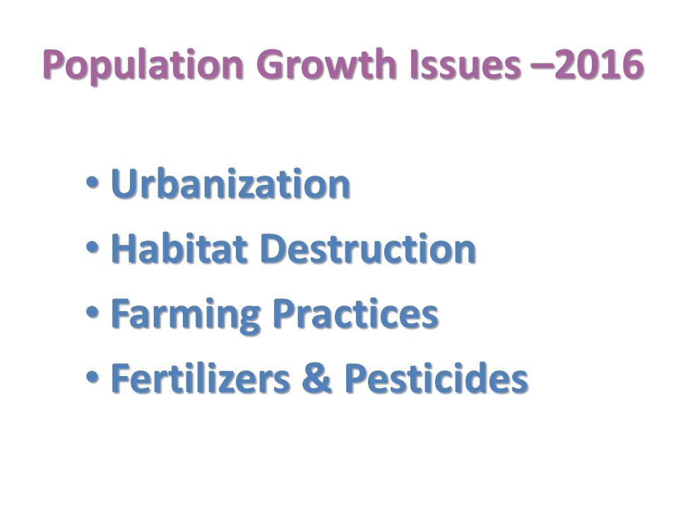 Population Growth Issues –2016 Urbanization Urbanization Habitat Destruction Habitat Destruction Farming Practices Farming Practices Fertilizers & Pesticides Fertilizers & Pesticides
