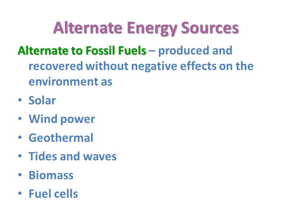 Alternate Energy Sources Alternate to Fossil Fuels Alternate to Fossil Fuels – produced and recovered without negative effects on the environment as Solar Wind power Geothermal Tides and waves Biomass Fuel cells