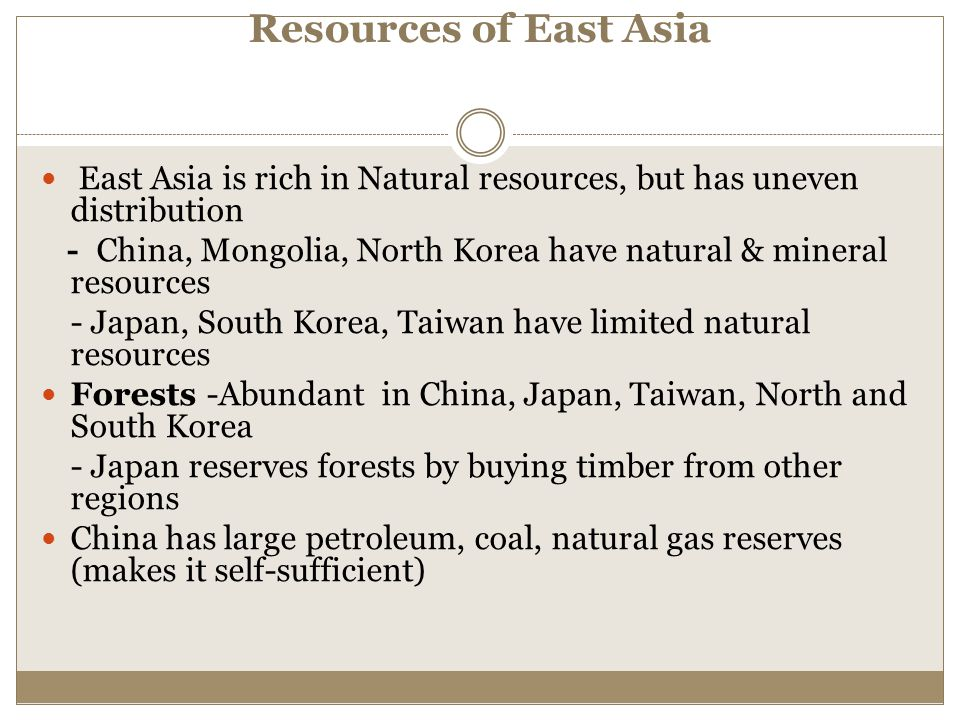 Resources of East Asia East Asia is rich in Natural resources, but has uneven distribution - China, Mongolia, North Korea have natural & mineral resou
