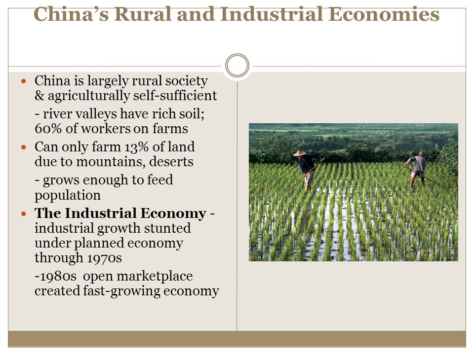 China's Rural and Industrial Economies China is largely rural society & agriculturally self-sufficient - river valleys have rich soil; 60% of workers