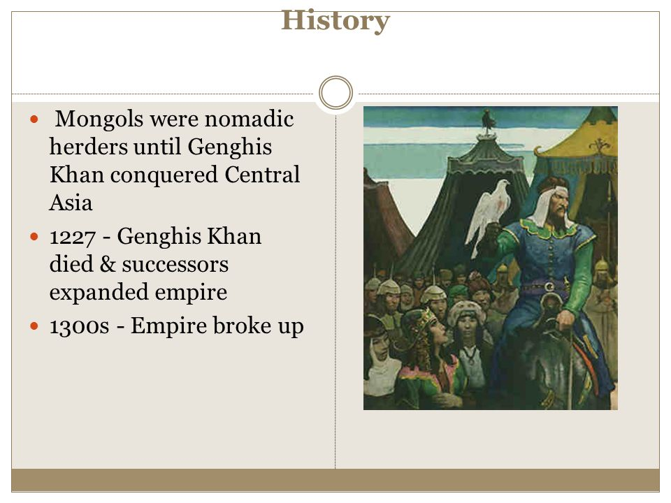 History Mongols were nomadic herders until Genghis Khan conquered Central Asia 1227 - Genghis Khan died & successors expanded empire 1300s - Empire br