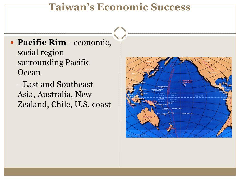 Taiwan's Economic Success Pacific Rim - economic, social region surrounding Pacific Ocean - East and Southeast Asia, Australia, New Zealand, Chile, U.