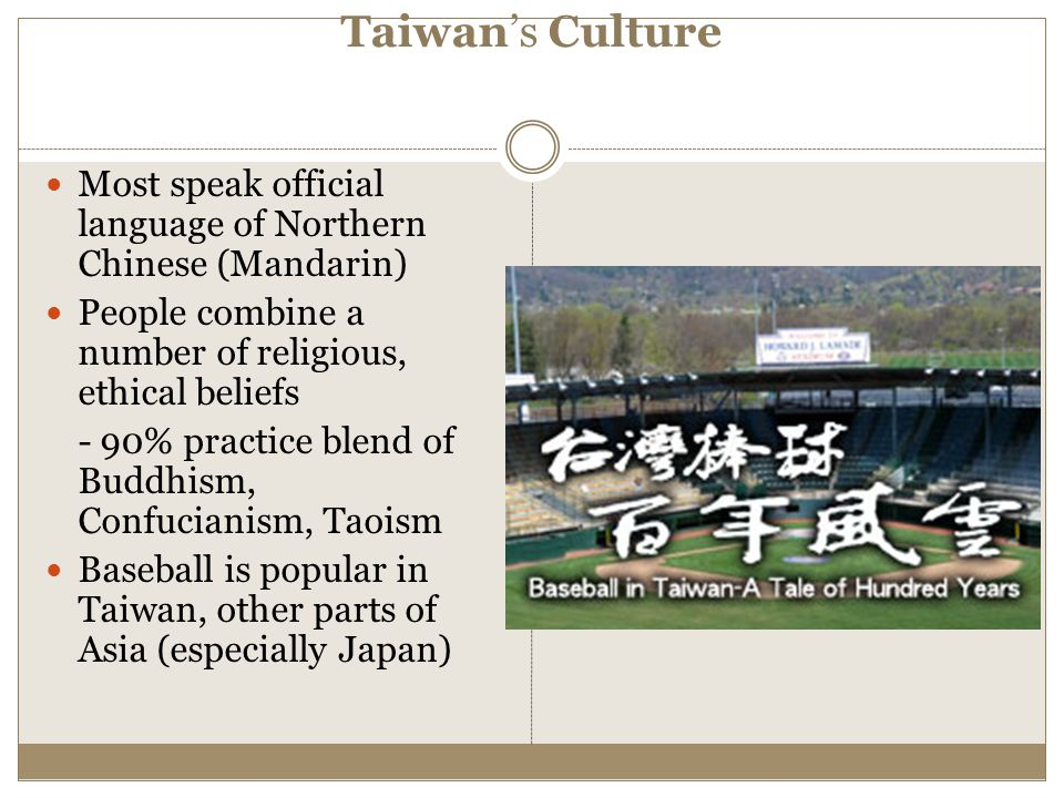 Taiwan's Culture Most speak official language of Northern Chinese (Mandarin) People combine a number of religious, ethical beliefs - 90% practice blen