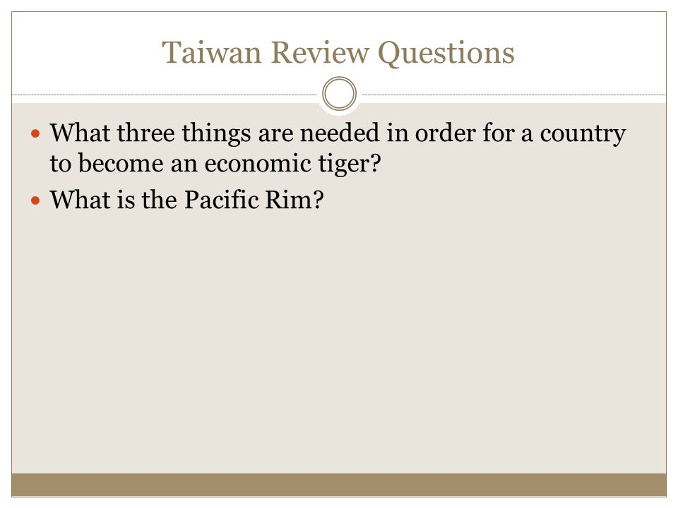Taiwan Review Questions What three things are needed in order for a country to become an economic tiger? What is the Pacific Rim?