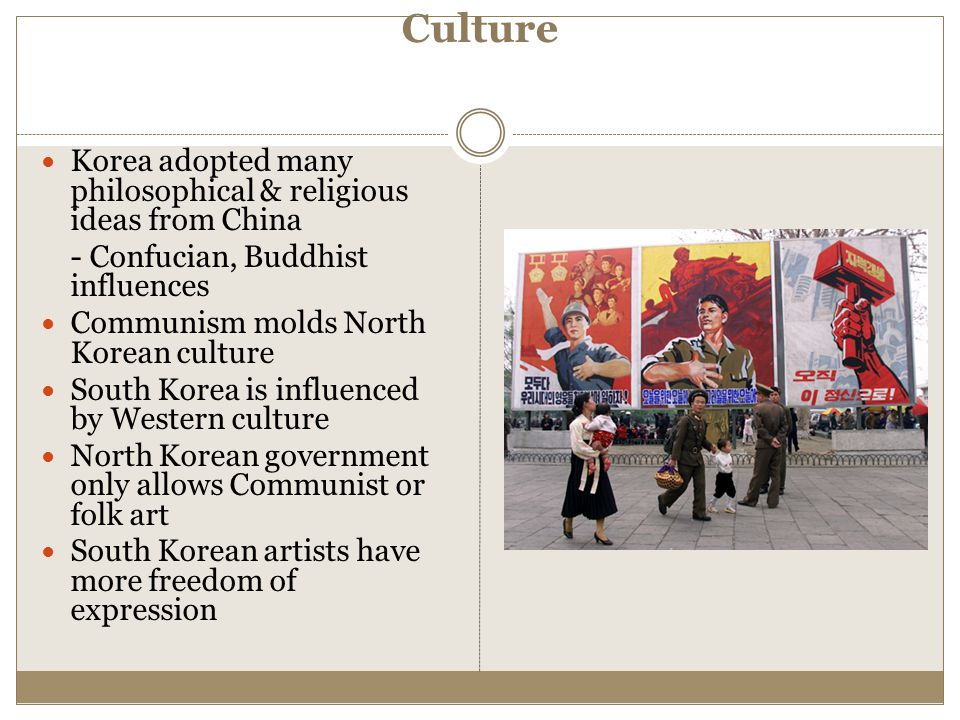 Culture Korea adopted many philosophical & religious ideas from China - Confucian, Buddhist influences Communism molds North Korean culture South Kore