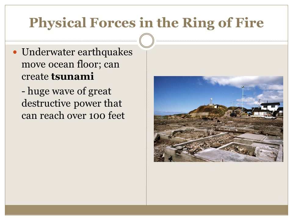 Physical Forces in the Ring of Fire Underwater earthquakes move ocean floor; can create tsunami - huge wave of great destructive power that can reach