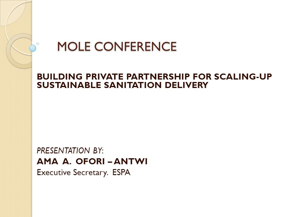 MOLE CONFERENCE MOLE CONFERENCE BUILDING PRIVATE PARTNERSHIP FOR SCALING-UP SUSTAINABLE SANITATION DELIVERY PRESENTATION BY: AMA A.