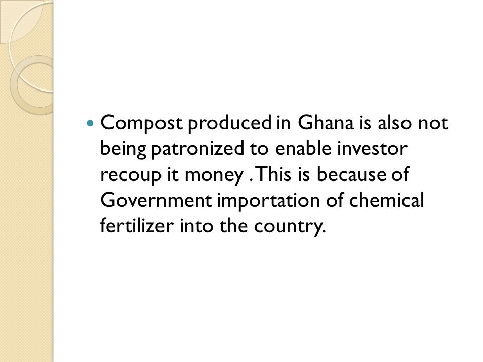 Compost produced in Ghana is also not being patronized to enable investor recoup it money.