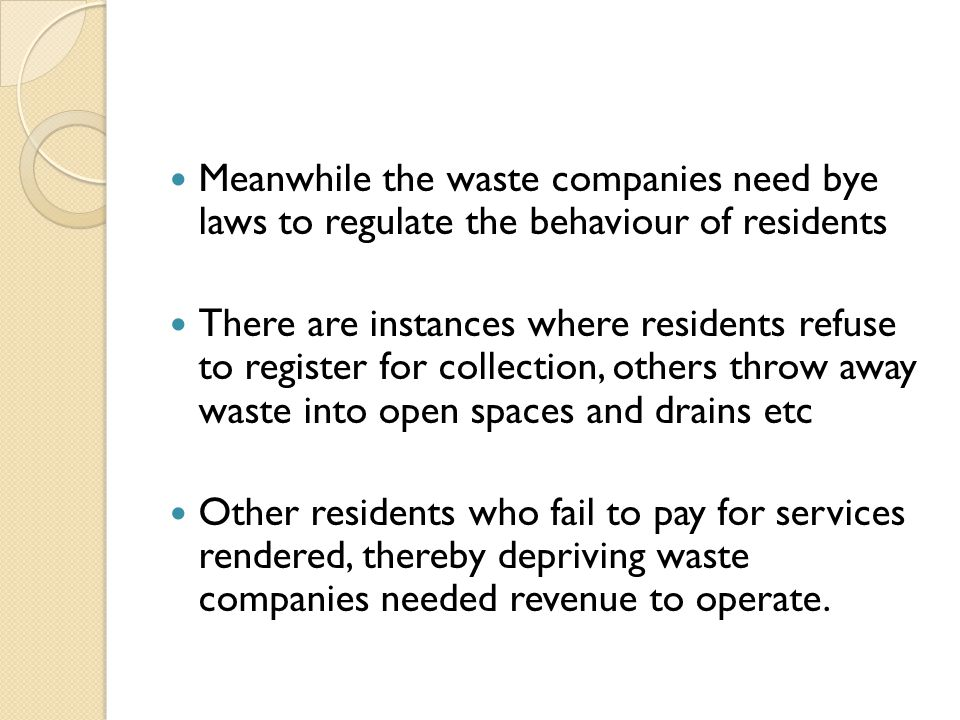 Meanwhile the waste companies need bye laws to regulate the behaviour of residents There are instances where residents refuse to register for collection, others throw away waste into open spaces and drains etc Other residents who fail to pay for services rendered, thereby depriving waste companies needed revenue to operate.