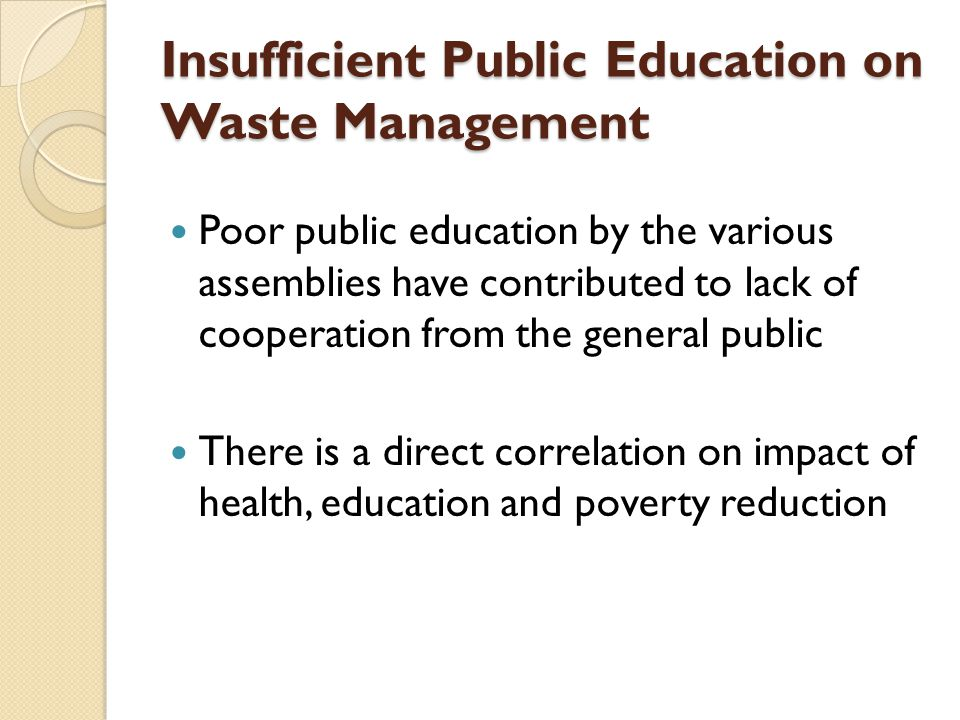 Insufficient Public Education on Waste Management Poor public education by the various assemblies have contributed to lack of cooperation from the general public There is a direct correlation on impact of health, education and poverty reduction