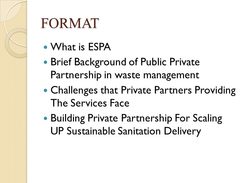 FORMAT What is ESPA Brief Background of Public Private Partnership in waste management Challenges that Private Partners Providing The Services Face Building Private Partnership For Scaling UP Sustainable Sanitation Delivery