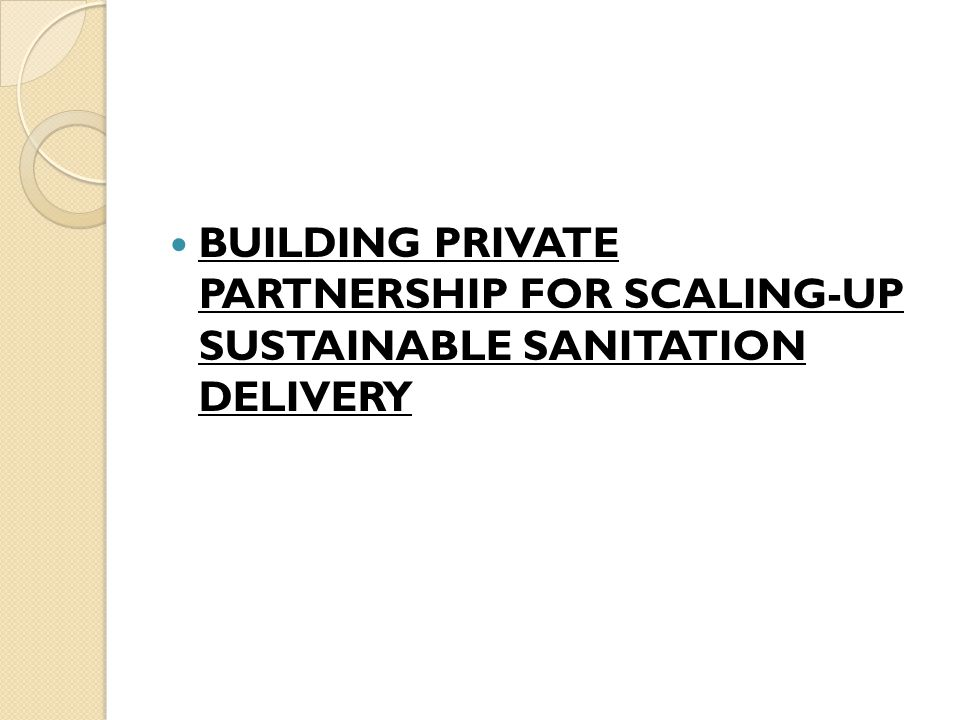 BUILDING PRIVATE PARTNERSHIP FOR SCALING-UP SUSTAINABLE SANITATION DELIVERY