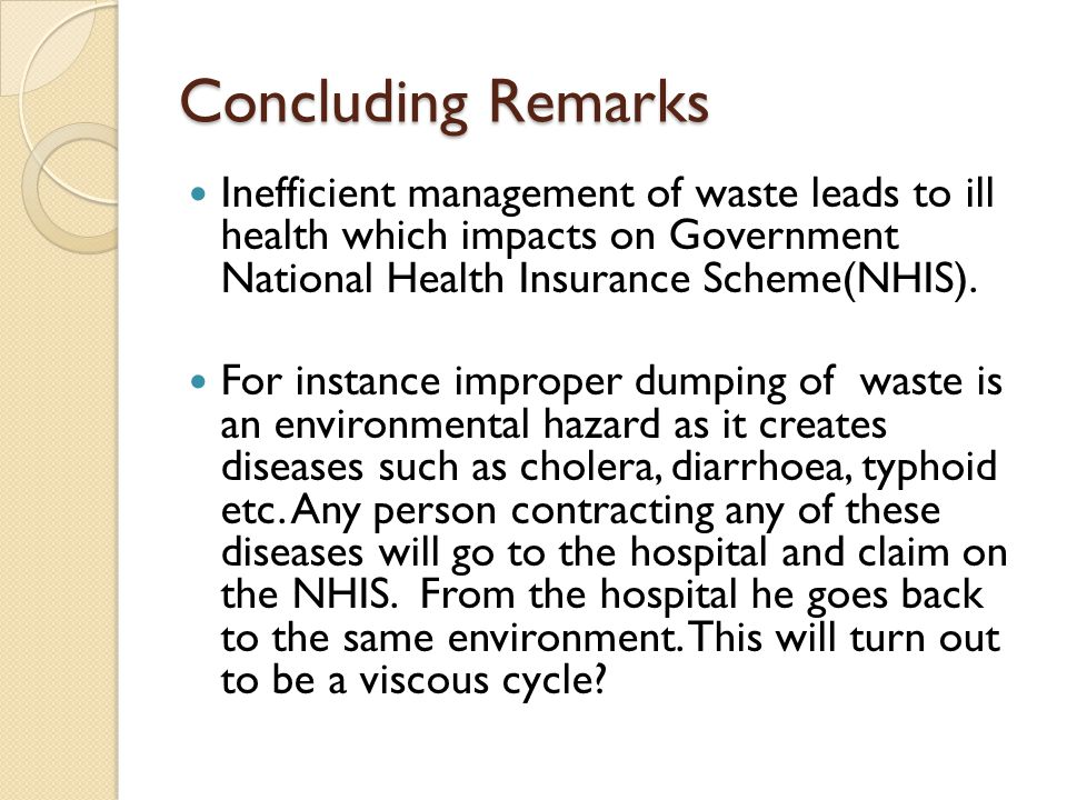 Concluding Remarks Inefficient management of waste leads to ill health which impacts on Government National Health Insurance Scheme(NHIS).