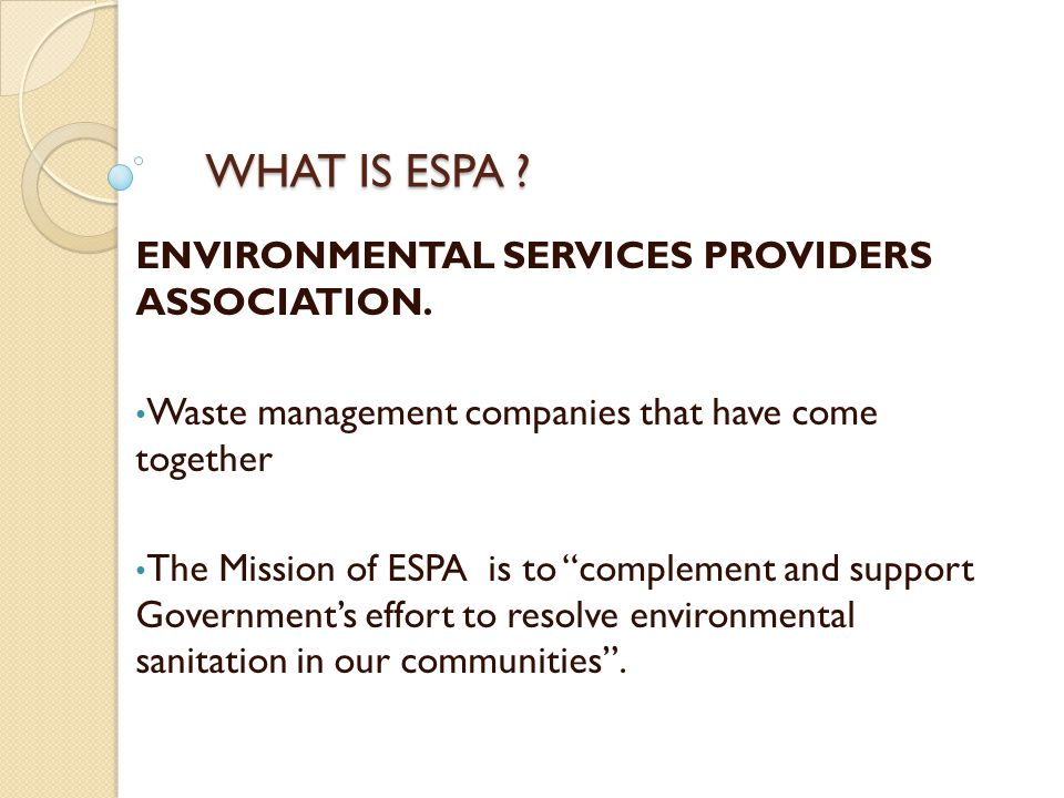 ESPA objectives include to Co-ordinate the activities of member companies; Support and carry out environmentally sound services; Mobilise capital and provide machinery for effectual utilization of support packages for the sector made available through national and multinational organizations; Initiate and support research programmes for appropriate technology and management techniques; Advocate total participation of private sector in all aspects of waste management and environmental sanitation and Provide a system of waste management that is environmentally sound and publicly acceptable to all stakeholders