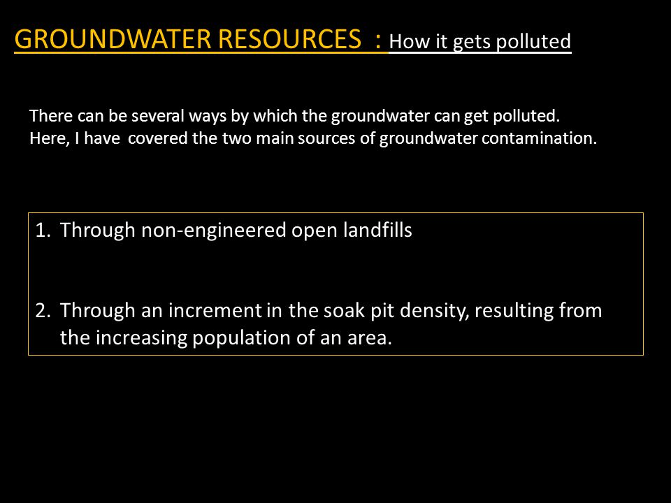 GROUNDWATER RESOURCES : How it gets polluted 1.Through non-engineered open landfills 2.Through an increment in the soak pit density, resulting from th