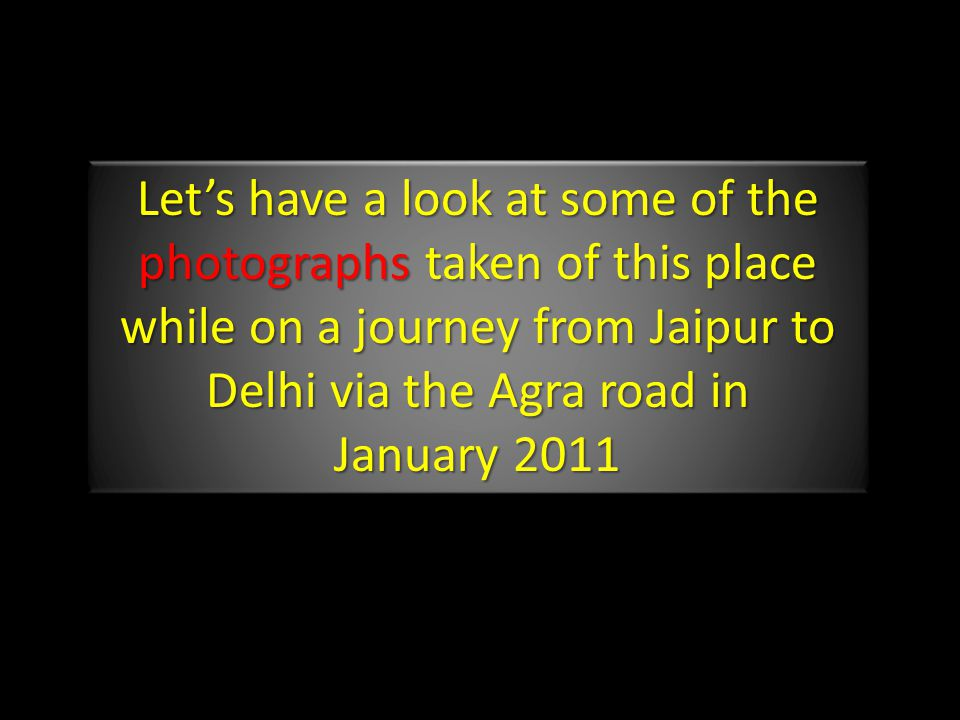 Let's have a look at some of the photographs taken of this place while on a journey from Jaipur to Delhi via the Agra road in January 2011 Let's have