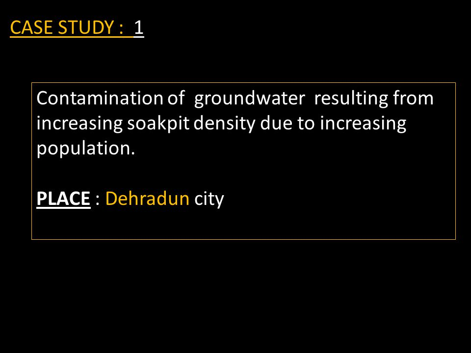CASE STUDY : 1 Contamination of groundwater resulting from increasing soakpit density due to increasing population. PLACE : Dehradun city