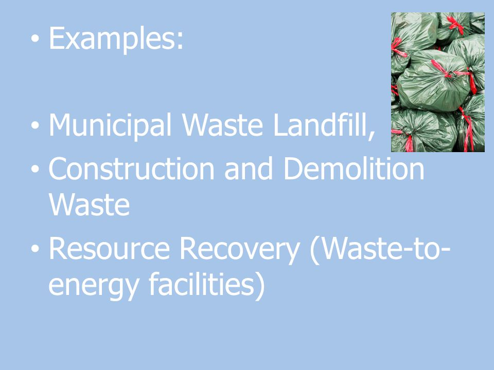 Examples: Municipal Waste Landfill, Construction and Demolition Waste Resource Recovery (Waste-to- energy facilities)