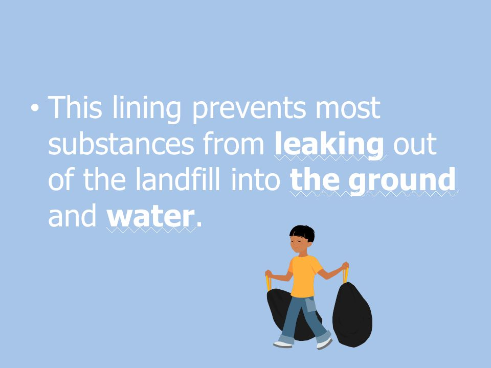 This lining prevents most substances from leaking out of the landfill into the ground and water.