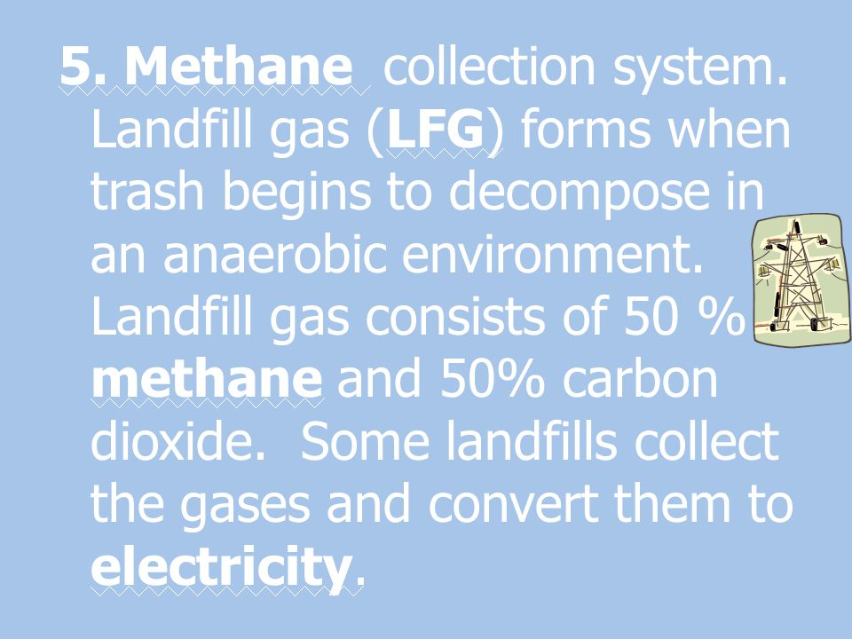 5. Methane collection system. Landfill gas (LFG) forms when trash begins to decompose in an anaerobic environment. Landfill gas consists of 50 % metha