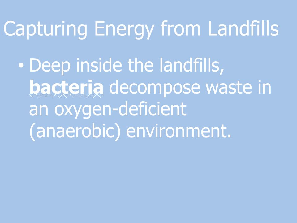 Capturing Energy from Landfills Deep inside the landfills, bacteria decompose waste in an oxygen-deficient (anaerobic) environment.