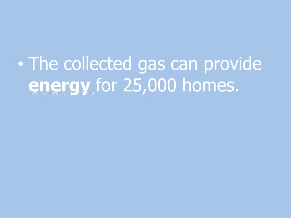 The collected gas can provide energy for 25,000 homes.