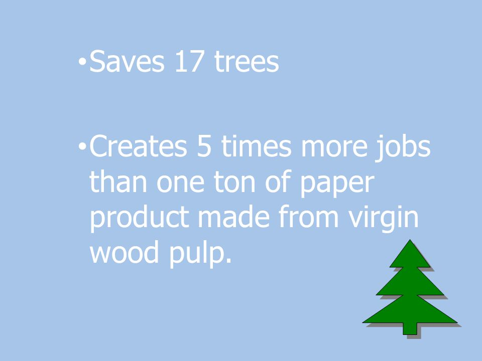 Saves 17 trees Creates 5 times more jobs than one ton of paper product made from virgin wood pulp.