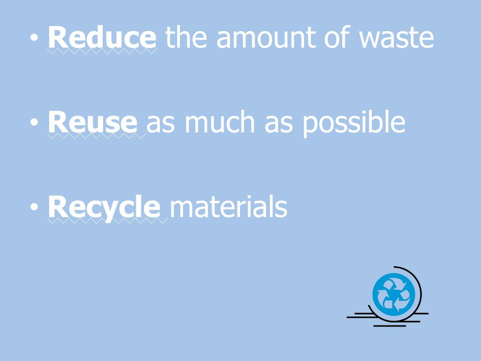 Reduce the amount of waste Reuse as much as possible Recycle materials
