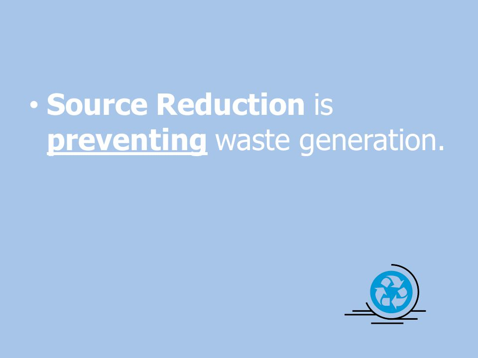 Source Reduction is preventing waste generation.